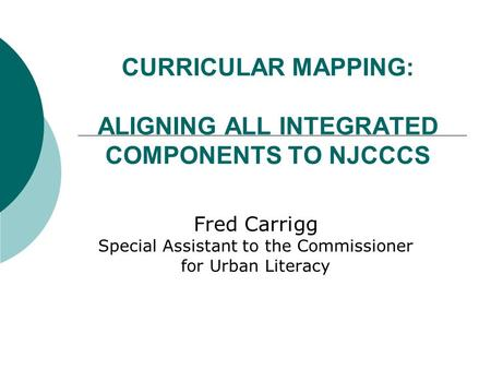 CURRICULAR MAPPING: ALIGNING ALL INTEGRATED COMPONENTS TO NJCCCS Fred Carrigg Special Assistant to the Commissioner for Urban Literacy.