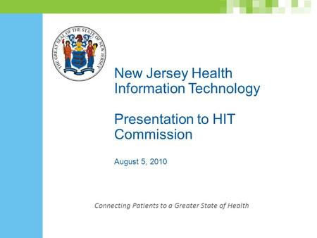 New Jersey Health Information Technology Presentation to HIT Commission August 5, 2010 Connecting Patients to a Greater State of Health.