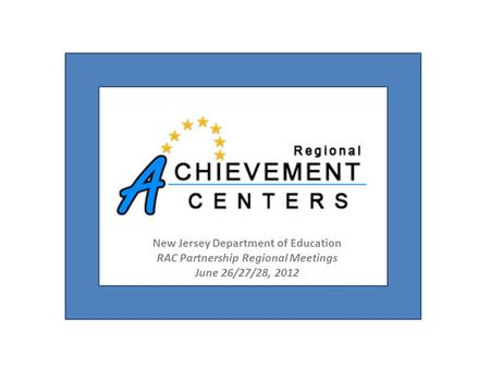 New Jersey Department of Education RAC Partnership Regional Meetings June 26/27/28, 2012.
