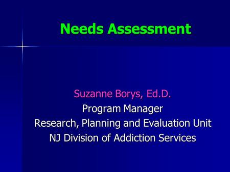 Needs Assessment Suzanne Borys, Ed.D. Program Manager Research, Planning and Evaluation Unit NJ Division of Addiction Services.