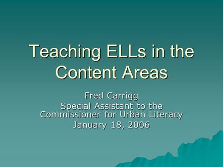 Teaching ELLs in the Content Areas Fred Carrigg Special Assistant to the Commissioner for Urban Literacy January 18, 2006.