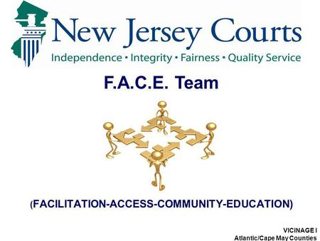 ( FACILITATION-ACCESS-COMMUNITY-EDUCATION) F.A.C.E. Team VICINAGE I Atlantic/Cape May Counties.