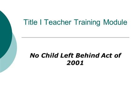 Title I Teacher Training Module No Child Left Behind Act of 2001.