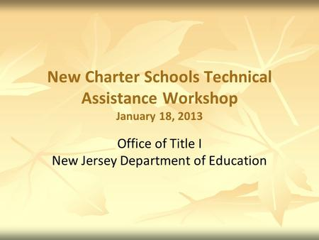 New Charter Schools Technical Assistance Workshop January 18, 2013 Office of Title I New Jersey Department of Education.