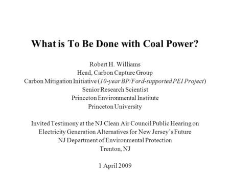 What is To Be Done with Coal Power? Robert H. Williams Head, Carbon Capture Group Carbon Mitigation Initiative (10-year BP/Ford-supported PEI Project)
