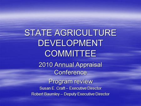 STATE AGRICULTURE DEVELOPMENT COMMITTEE 2010 Annual Appraisal Conference Program review Susan E. Craft – Executive Director Robert Baumley – Deputy Executive.