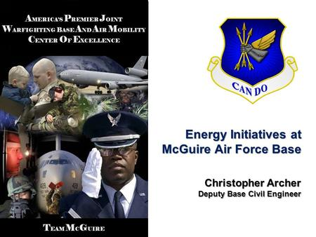 A MERICAS P REMIER J OINT W ARFIGHTING B ASE A ND A IR M OBILITY C ENTER O F E XCELLENCE T EAM M C G UIRE Energy Initiatives at McGuire Air Force Base.