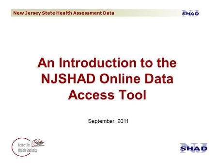 New Jersey State Health Assessment Data An Introduction to the NJSHAD Online Data Access Tool September, 2011.