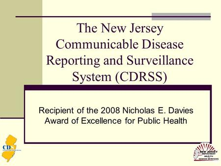 The New Jersey Communicable Disease Reporting and Surveillance System (CDRSS) Recipient of the 2008 Nicholas E. Davies Award of Excellence for Public Health.