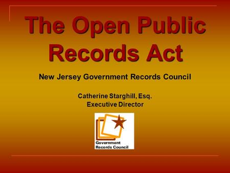 The Open Public Records Act New Jersey Government Records Council Catherine Starghill, Esq. Executive Director.