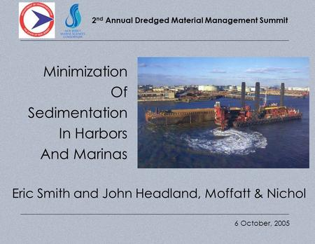 2 nd Annual Dredged Material Management Summit Minimizing Sedimentation In Harbors and Marinas 6 October, 2005 Minimization Of Sedimentation In Harbors.