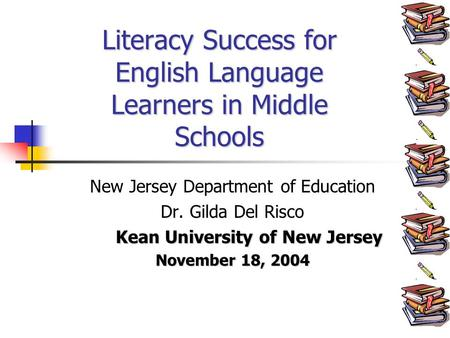 New Jersey Department of Education Dr. Gilda Del Risco Kean University of New Jersey November 18, 2004 Literacy Success for English Language Learners in.