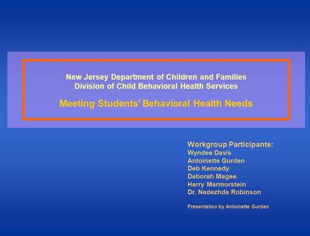 New Jersey Department of Children and Families Division of Child Behavioral Health Services Meeting Students Behavioral Health Needs Workgroup Participants: