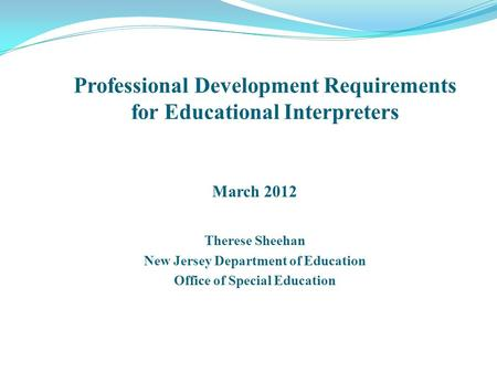 March 2012 Therese Sheehan New Jersey Department of Education Office of Special Education Professional Development Requirements for Educational Interpreters.