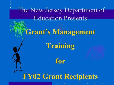 The New Jersey Department of Education Presents: Grants Management Training for FY02 Grant Recipients.
