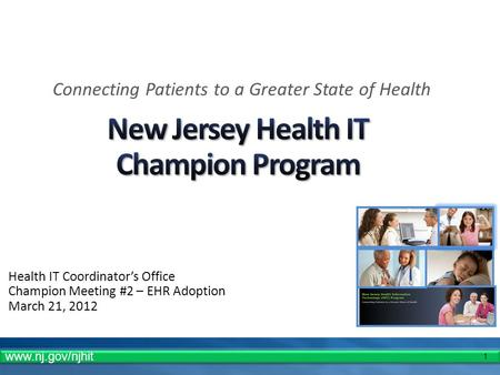 1 Health IT Coordinators Office Champion Meeting #2 – EHR Adoption March 21, 2012 Connecting Patients to a Greater State of Health www.nj.gov/njhit.