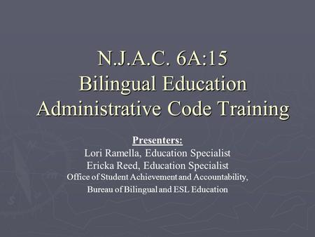 N.J.A.C. 6A:15 Bilingual Education Administrative Code Training Presenters: Lori Ramella, Education Specialist Ericka Reed, Education Specialist Office.