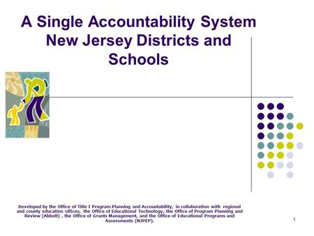 1 A Single Accountability System New Jersey Districts and Schools Developed by the Office of Title I Program Planning and Accountability, in collaboration.