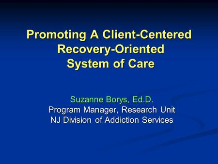 Promoting A Client-Centered Recovery-Oriented System of Care Suzanne Borys, Ed.D. Program Manager, Research Unit NJ Division of Addiction Services.