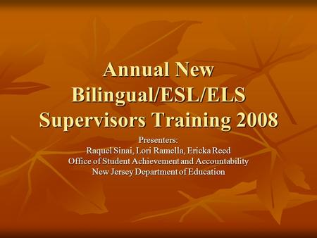 Annual New Bilingual/ESL/ELS Supervisors Training 2008 Presenters: Raquel Sinai, Lori Ramella, Ericka Reed Office of Student Achievement and Accountability.