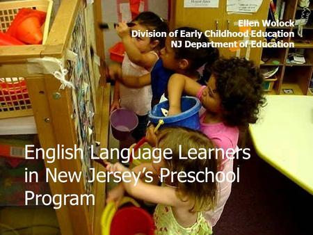 English Language Learners in New Jerseys Preschool Program Ellen Wolock Division of Early Childhood Education NJ Department of Education.