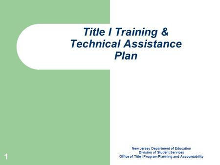 1 Title I Training & Technical Assistance Plan New Jersey Department of Education Division of Student Services Office of Title I Program Planning and Accountability.