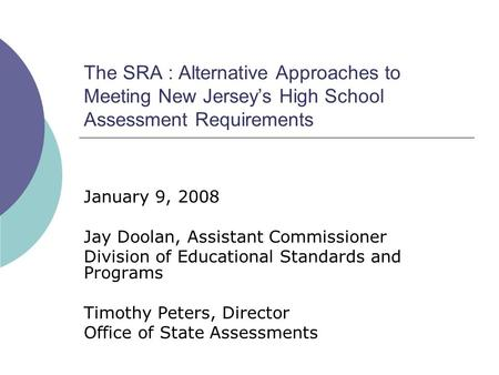 The SRA : Alternative Approaches to Meeting New Jerseys High School Assessment Requirements January 9, 2008 Jay Doolan, Assistant Commissioner Division.