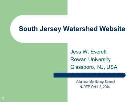 1 South Jersey Watershed Website Volunteer Monitoring Summit NJDEP, Oct 1-2, 2004 Jess W. Everett Rowan University Glassboro, NJ, USA.