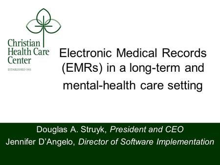 Electronic Medical Records (EMRs) in a long-term and mental-health care setting Douglas A. Struyk, President and CEO Jennifer DAngelo, Director of Software.