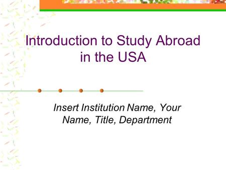 Introduction to Study Abroad in the USA Insert Institution Name, Your Name, Title, Department.