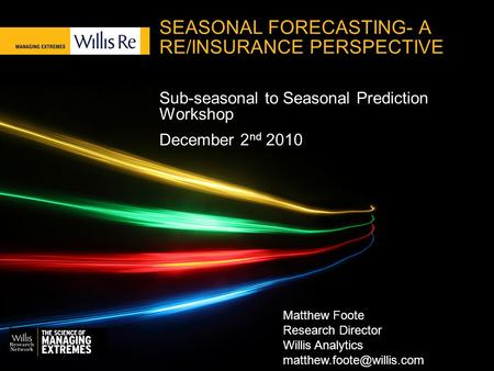 SEASONAL FORECASTING- A RE/INSURANCE PERSPECTIVE Sub-seasonal to Seasonal Prediction Workshop December 2 nd 2010 Matthew Foote Research Director Willis.