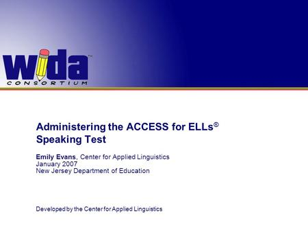 Administering the ACCESS for ELLs ® Speaking Test Emily Evans, Center for Applied Linguistics January 2007 New Jersey Department of Education Developed.