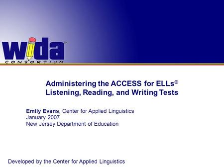 Administering the ACCESS for ELLs ® Listening, Reading, and Writing Tests Emily Evans, Center for Applied Linguistics January 2007 New Jersey Department.