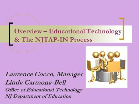 1 Overview – Educational Technology & The NJTAP-IN Process Laurence Cocco, Manager Linda Carmona-Bell Office of Educational Technology NJ Department of.