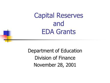 Capital Reserves and EDA Grants Department of Education Division of Finance November 28, 2001.