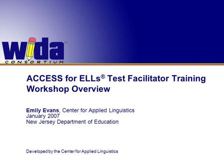 ACCESS for ELLs ® Test Facilitator Training Workshop Overview Emily Evans, Center for Applied Linguistics January 2007 New Jersey Department of Education.