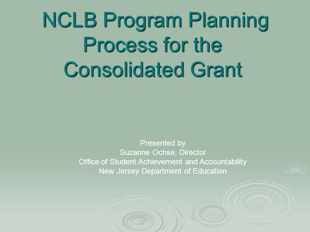 NCLB Program Planning Process for the Consolidated Grant NCLB Program Planning Process for the Consolidated Grant Presented by Suzanne Ochse, Director.