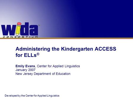 Administering the Kindergarten ACCESS for ELLs ® Emily Evans, Center for Applied Linguistics January 2007 New Jersey Department of Education Developed.