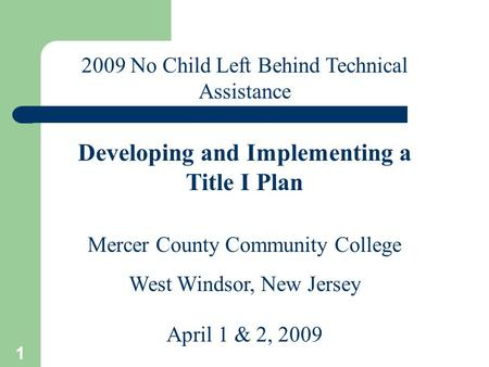 1 Mercer County Community College West Windsor, New Jersey April 1 & 2, 2009 2009 No Child Left Behind Technical Assistance Developing and Implementing.