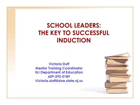 SCHOOL LEADERS: THE KEY TO SUCCESSFUL INDUCTION Victoria Duff Mentor Training Coordinator NJ Department of Education 609-292-0189