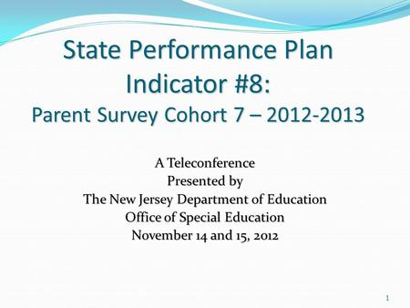 1 State Performance Plan Indicator #8: Parent Survey Cohort 7 – 2012-2013 A Teleconference Presented by The New Jersey Department of Education Office of.