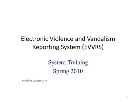 Electronic Violence and Vandalism Reporting System (EVVRS) System Training Spring 2010 Modified, August 2010 1.