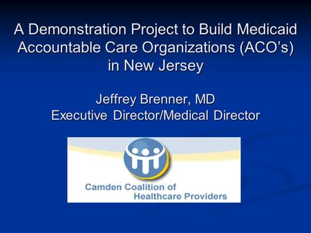 A Demonstration Project to Build Medicaid Accountable Care Organizations (ACOs) in New Jersey Jeffrey Brenner, MD Executive Director/Medical Director.