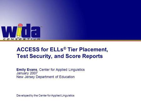 ACCESS for ELLs ® Tier Placement, Test Security, and Score Reports Emily Evans, Center for Applied Linguistics January 2007 New Jersey Department of Education.
