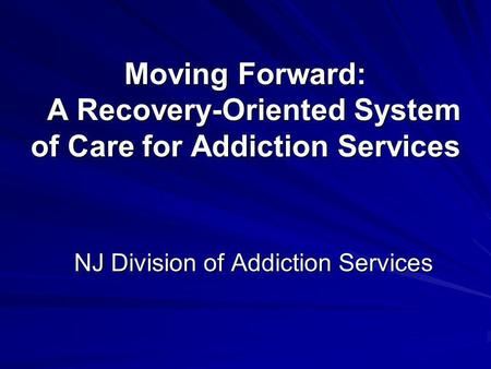 Moving Forward: A Recovery-Oriented System of Care for Addiction Services NJ Division of Addiction Services.