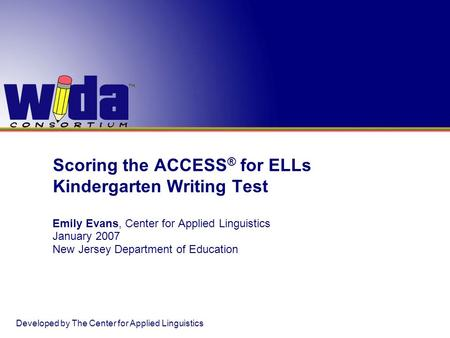 Scoring the ACCESS ® for ELLs Kindergarten Writing Test Emily Evans, Center for Applied Linguistics January 2007 New Jersey Department of Education Developed.