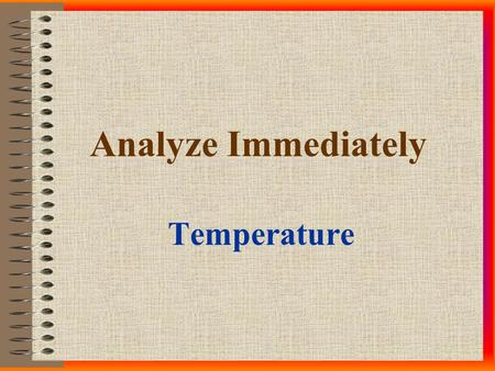 Analyze Immediately Temperature. Hold Times IMMEDIATELY! Between 0 -15 minutes, as close to sample collection time as possible - note both time of collection.
