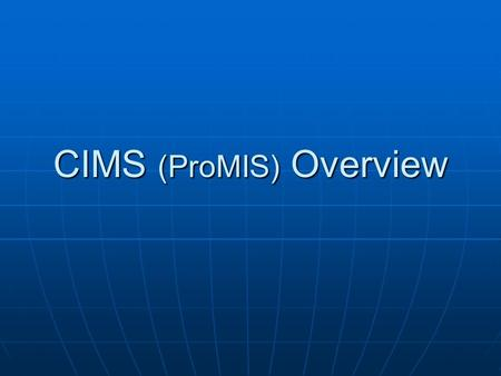 CIMS (ProMIS) Overview. Why CIMS Updated version of DDD ProMIS system Updated version of DDD ProMIS system Compliance with DHS contract policy Compliance.