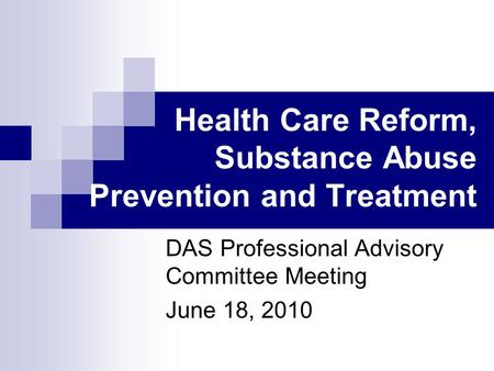 Health Care Reform, Substance Abuse Prevention and Treatment DAS Professional Advisory Committee Meeting June 18, 2010.