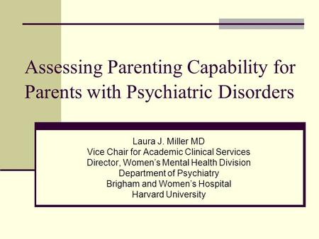 Assessing Parenting Capability for Parents with Psychiatric Disorders Laura J. Miller MD Vice Chair for Academic Clinical Services Director, Womens Mental.